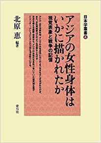 北原恵編著『アジアの女性身体はいかに描かれたか――視覚表象と戦争の記憶』(日本学叢書4)青弓社2013年1月